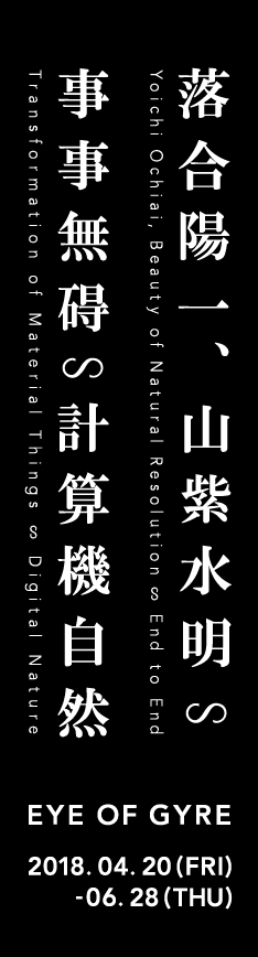 落合陽一、山紫水明∽事事無碍∽計算機自然 EYE OF GYRE 2018. 4. 20(FRI) - 6. 28(THU)